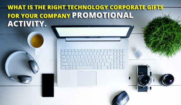What is the Right Technology Corporate Gifts for Your Company Promotional Activity?